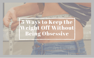 5 Ways to Keep Weight Off (Without Being Obsessive)