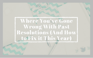 Where You've Gone Wrong With Past Resolutions (And How to Fix it This Year)