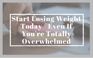 Start Losing Weight Today – Even If You're Totally Overwhelmed