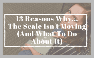 13 Reasons Why…The Scale Isn't Moving (And What To Do About It)