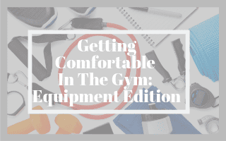 Getting Comfortable In The Gym: Equipment Edition