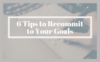 6 Tips to Recommit to Your Goals