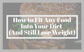 How to Fit Any Food Into Your Diet (And Still Lose Weight)